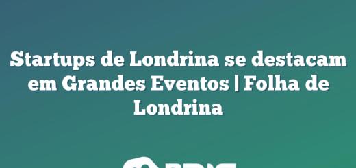 Startups de Londrina se destacam em Grandes Eventos   Folha de Londrina