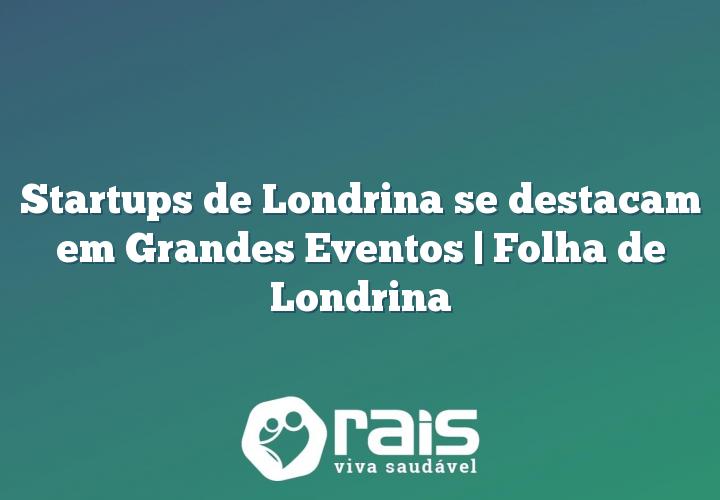 Startups de Londrina se destacam em Grandes Eventos | Folha de Londrina